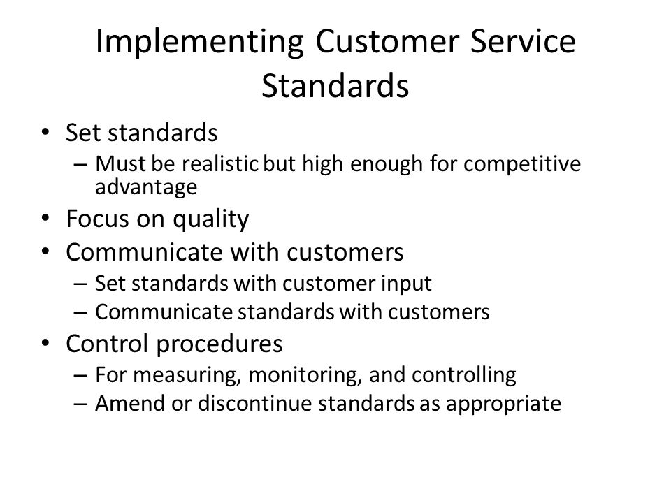 Implementing Customer Service Standards Set standards – Must be realistic but high enough for competitive advantage Focus on quality Communicate with customers – Set standards with customer input – Communicate standards with customers Control procedures – For measuring, monitoring, and controlling – Amend or discontinue standards as appropriate