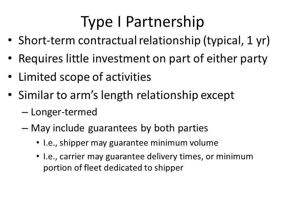 Type I Partnership Short-term contractual relationship (typical, 1 yr) Requires little investment on part of either party Limited scope of activities