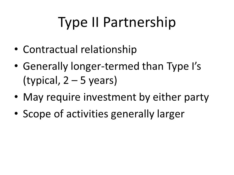 Type II Partnership Contractual relationship Generally longer-termed than Type I's (typical, 2 – 5 years) May require investment by either party Scope of activities generally larger