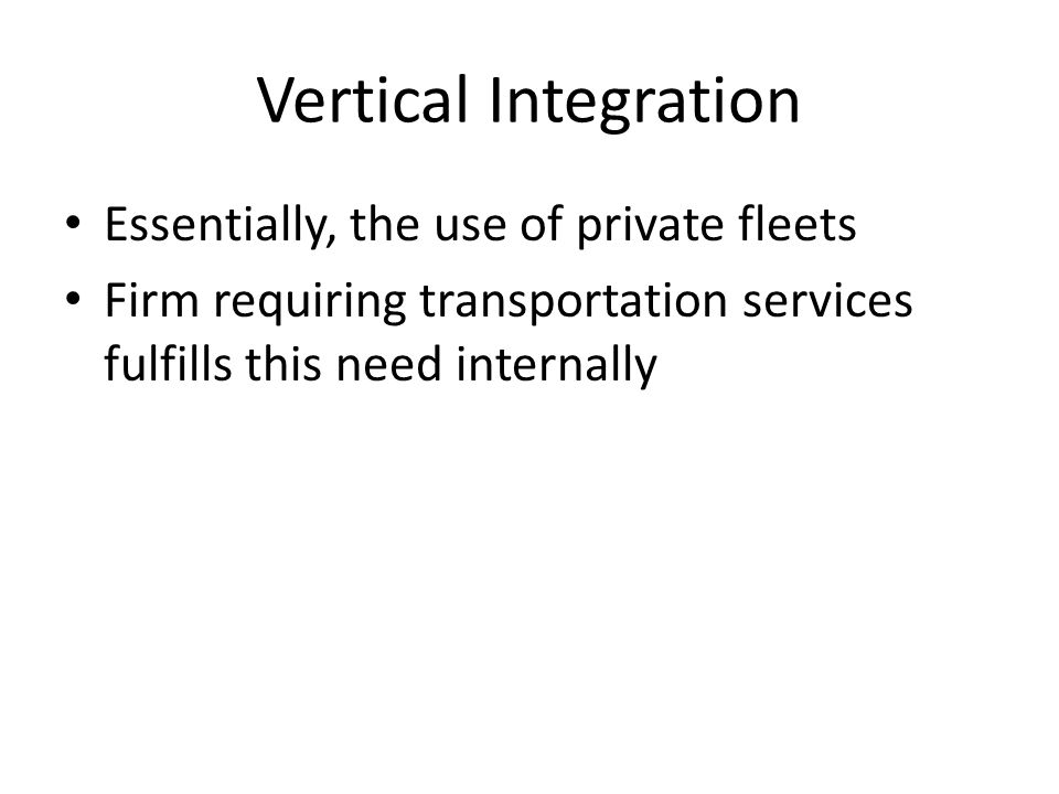 Vertical Integration Essentially, the use of private fleets Firm requiring transportation services fulfills this need internally
