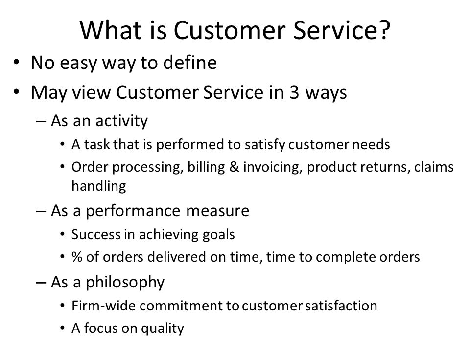 What is Customer Service? No easy way to define May view Customer Service in 3 ways – As an activity A task that is performed to satisfy customer need