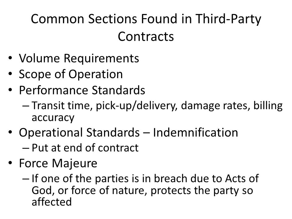 Common Sections Found in Third-Party Contracts Volume Requirements Scope of Operation Performance Standards – Transit time, pick-up/delivery, damage rates, billing accuracy Operational Standards – Indemnification – Put at end of contract Force Majeure – If one of the parties is in breach due to Acts of God, or force of nature, protects the party so affected