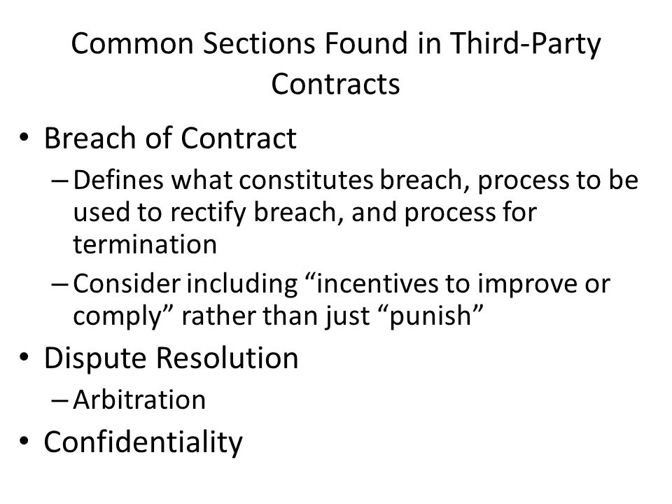 Common Sections Found in Third-Party Contracts Breach of Contract – Defines what constitutes breach, process to be used to rectify breach, and process for termination – Consider including incentives to improve or comply rather than just punish Dispute Resolution – Arbitration Confidentiality