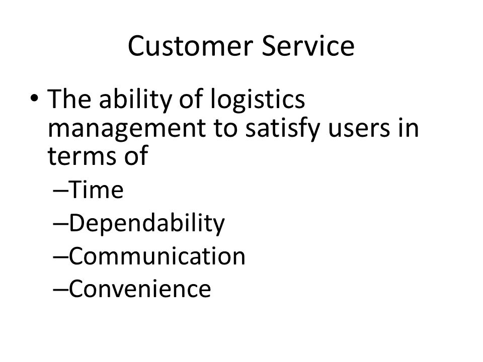 Customer Service The ability of logistics management to satisfy users in terms of – Time – Dependability – Communication – Convenience