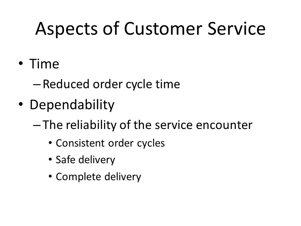 Aspects of Customer Service Time – Reduced order cycle time Dependability – The reliability of the service encounter Consistent order cycles Safe deli