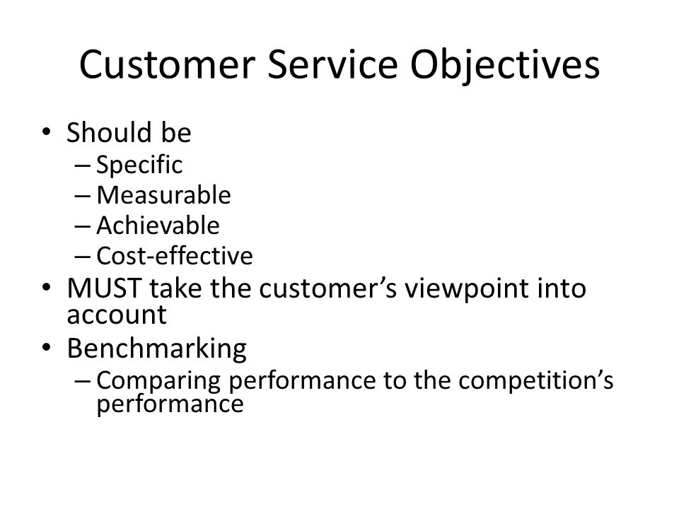 Customer Service Objectives Should be – Specific – Measurable – Achievable – Cost-effective MUST take the customer's viewpoint into account Benchmarki