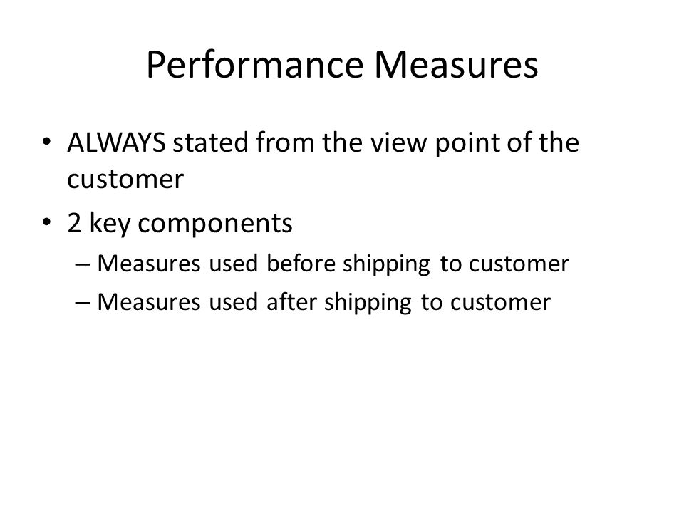 Performance Measures ALWAYS stated from the view point of the customer 2 key components – Measures used before shipping to customer – Measures used af
