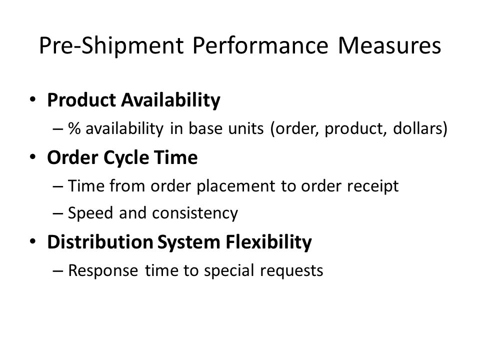 Pre-Shipment Performance Measures Product Availability – % availability in base units (order, product, dollars) Order Cycle Time – Time from order pla