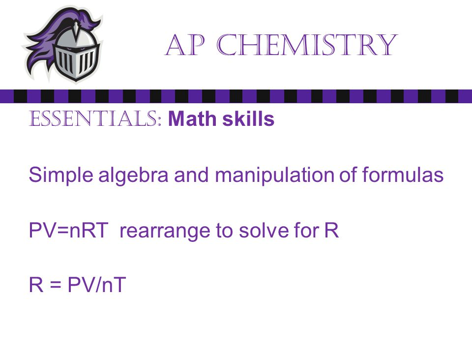 Ap chemistry Essentials: Math skills Simple algebra and manipulation of formulas PV=nRT rearrange to solve for R R = PV/nT