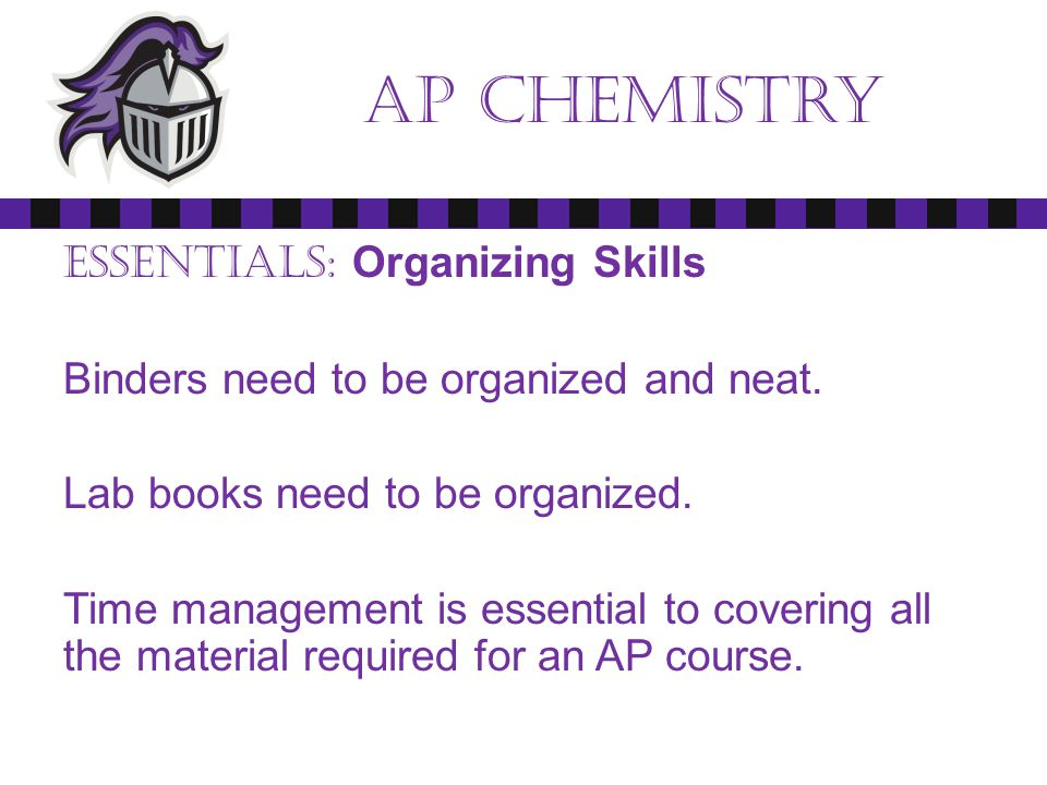 Ap chemistry Essentials: Organizing Skills Binders need to be organized and neat.