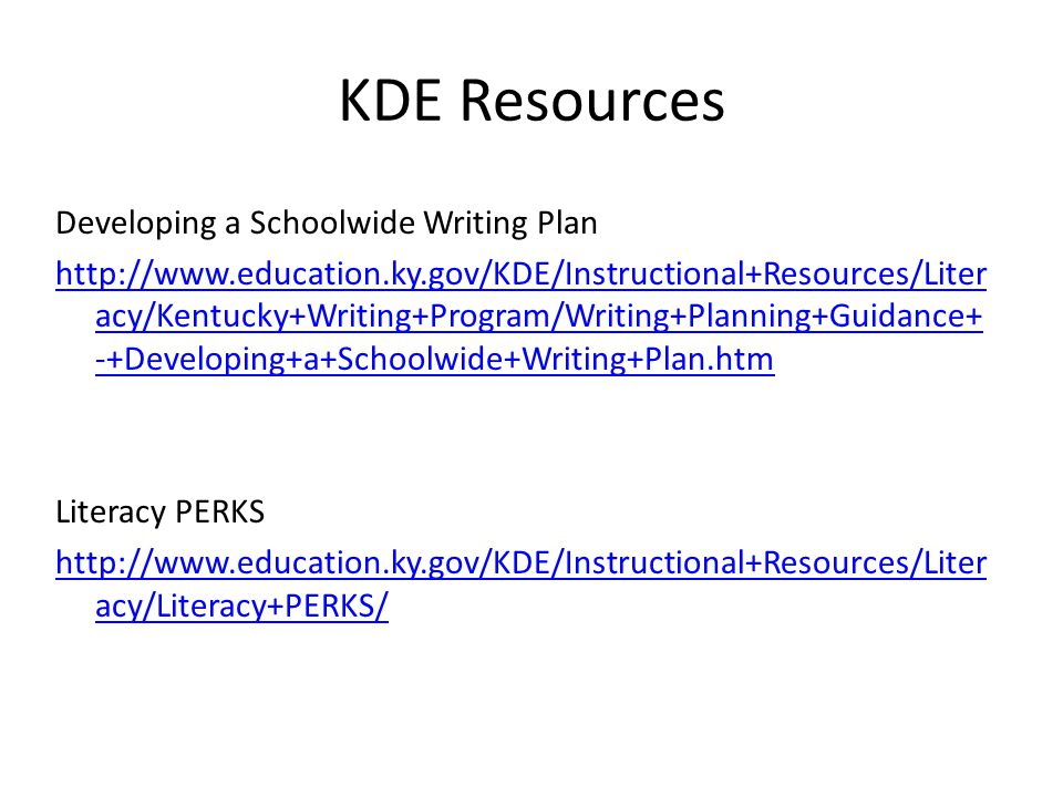 Developing a Schoolwide Writing Plan http://www.education.ky.gov/KDE/Instructional+Resources/Liter acy/Kentucky+Writing+Program/Writing+Planning+Guidance+ -+Developing+a+Schoolwide+Writing+Plan.htm Literacy PERKS http://www.education.ky.gov/KDE/Instructional+Resources/Liter acy/Literacy+PERKS/ KDE Resources