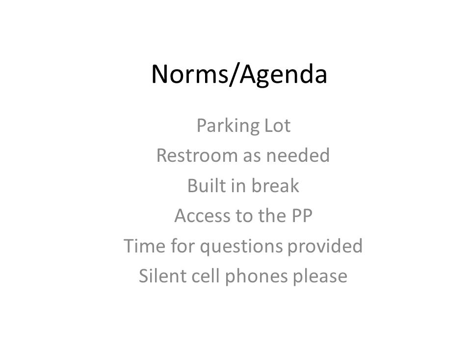 Norms/Agenda Parking Lot Restroom as needed Built in break Access to the PP Time for questions provided Silent cell phones please