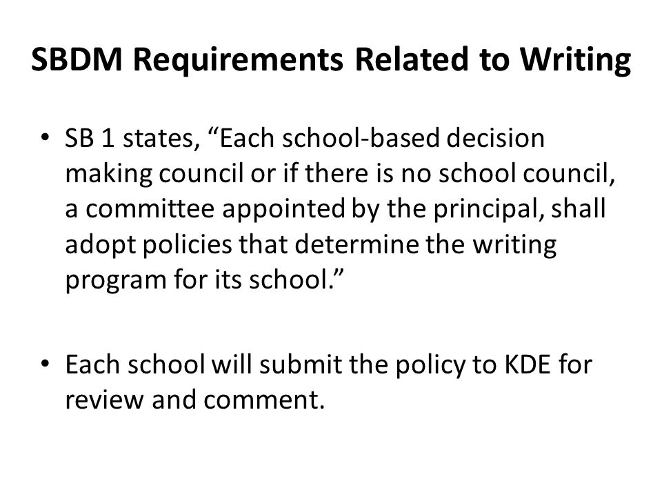 SB 1 states, Each school-based decision making council or if there is no school council, a committee appointed by the principal, shall adopt policies that determine the writing program for its school. Each school will submit the policy to KDE for review and comment.
