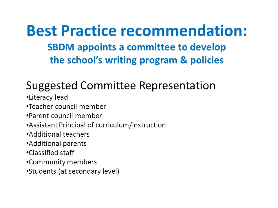 Best Practice recommendation: SBDM appoints a committee to develop the school's writing program & policies Suggested Committee Representation Literacy lead Teacher council member Parent council member Assistant Principal of curriculum/instruction Additional teachers Additional parents Classified staff Community members Students (at secondary level)