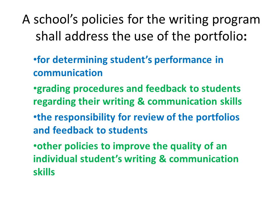 A school's policies for the writing program shall address the use of the portfolio: for determining student's performance in communication grading procedures and feedback to students regarding their writing & communication skills the responsibility for review of the portfolios and feedback to students other policies to improve the quality of an individual student's writing & communication skills
