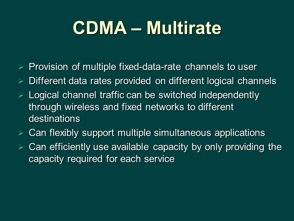 CDMA – Multirate  Provision of multiple fixed-data-rate channels to user  Different data rates provided on different logical channels  Logical chan