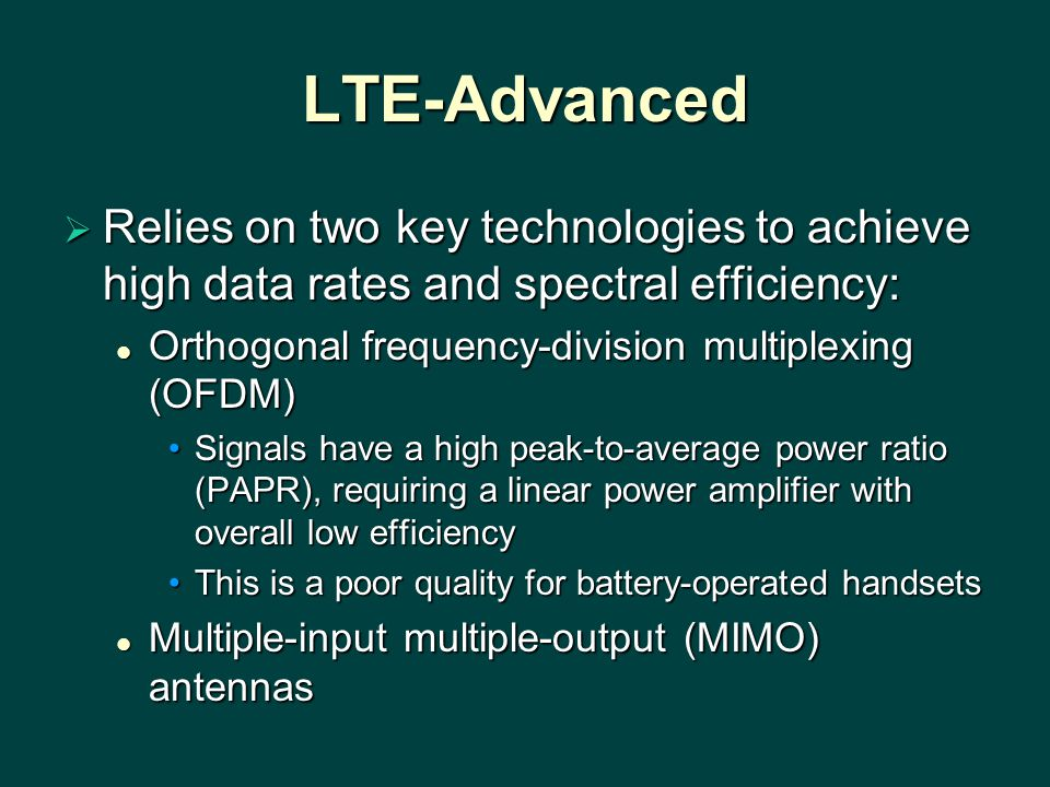 LTE-Advanced  Relies on two key technologies to achieve high data rates and spectral efficiency: Orthogonal frequency-division multiplexing (OFDM) Or
