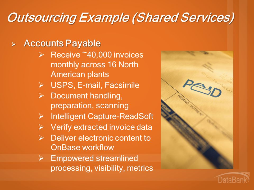 Outsourcing Example (Shared Services)  Accounts Payable  Receive ~40,000 invoices monthly across 16 North American plants  USPS, E-mail, Facsimile  Document handling, preparation, scanning  Intelligent Capture-ReadSoft  Verify extracted invoice data  Deliver electronic content to OnBase workflow  Empowered streamlined processing, visibility, metrics