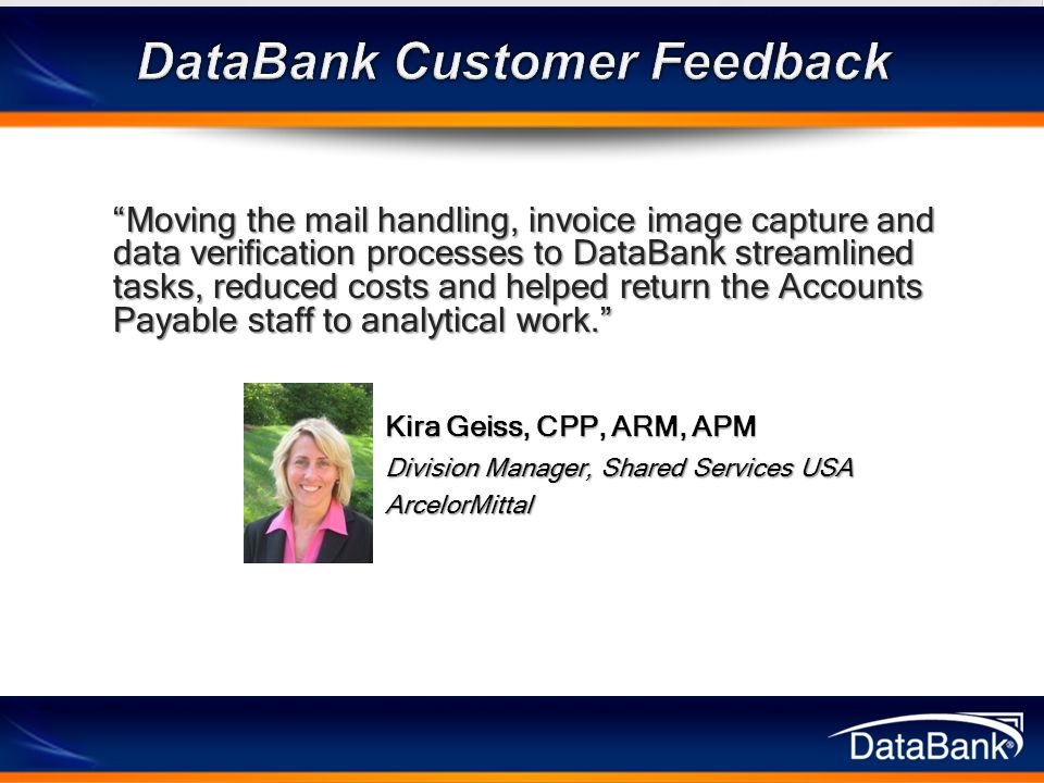 Moving the mail handling, invoice image capture and data verification processes to DataBank streamlined tasks, reduced costs and helped return the Accounts Payable staff to analytical work. Kira Geiss, CPP, ARM, APM Division Manager, Shared Services USA ArcelorMittal
