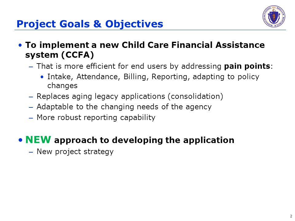 Project Goals & Objectives To implement a new Child Care Financial Assistance system (CCFA) – That is more efficient for end users by addressing pain points: Intake, Attendance, Billing, Reporting, adapting to policy changes – Replaces aging legacy applications (consolidation) – Adaptable to the changing needs of the agency – More robust reporting capability NEW approach to developing the application – New project strategy 2