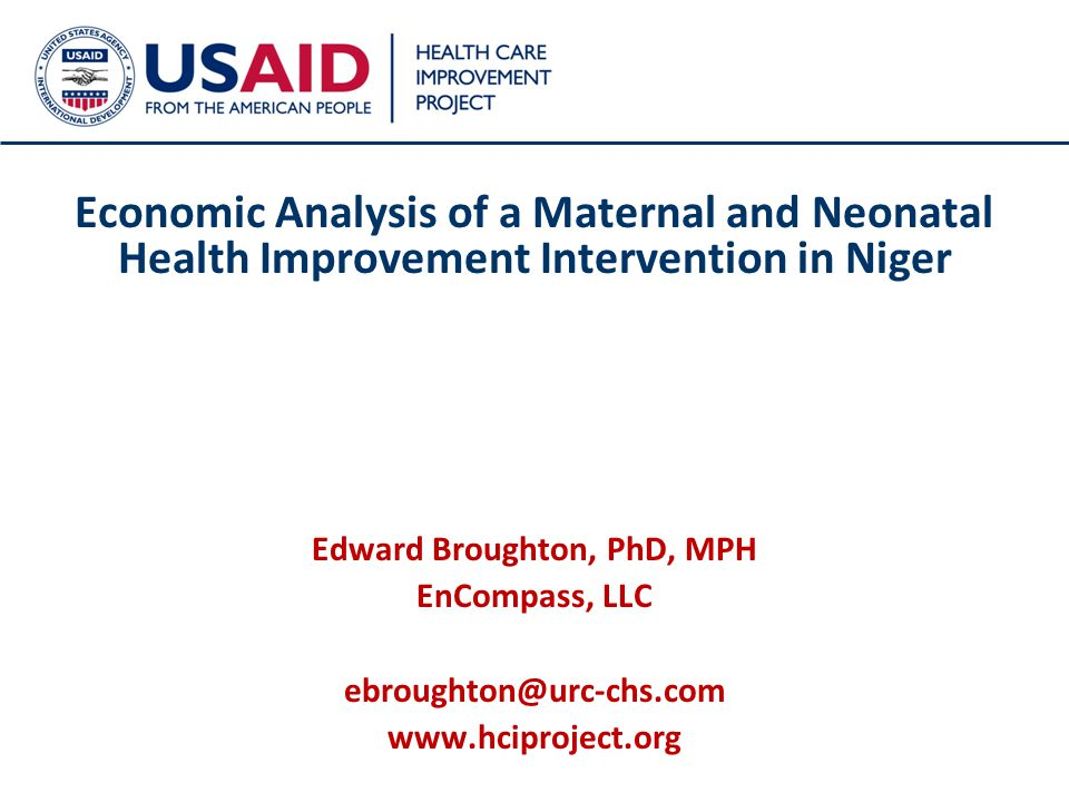 1 Economic Analysis of a Maternal and Neonatal Health Improvement Intervention in Niger Edward Broughton, PhD, MPH EnCompass, LLC ebroughton@urc-chs.com www.hciproject.org