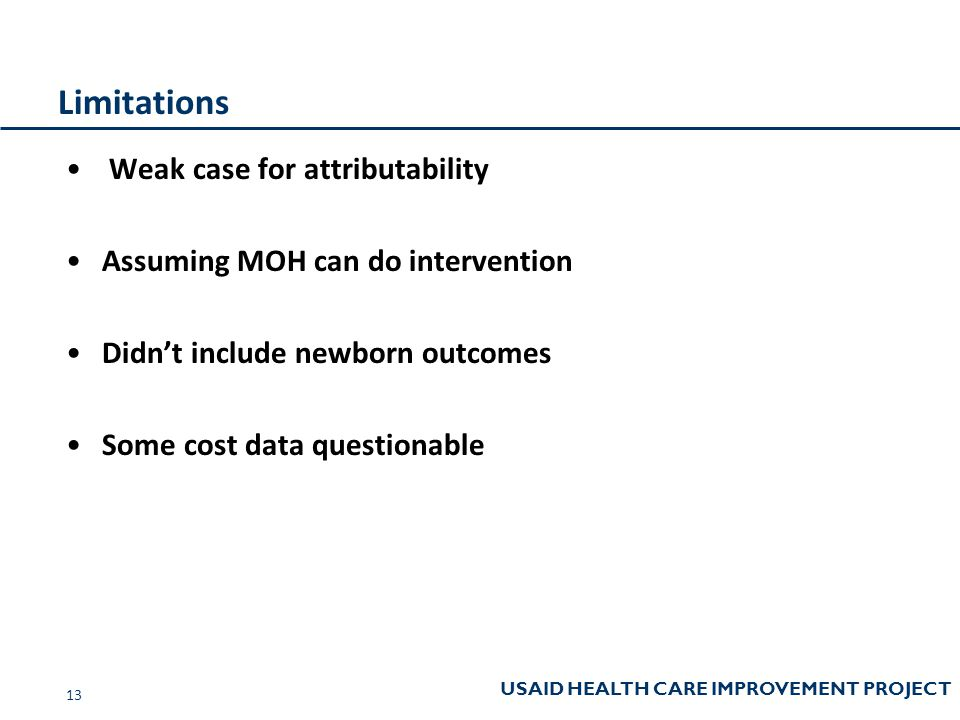 USAID HEALTH CARE IMPROVEMENT PROJECT Limitations Weak case for attributability Assuming MOH can do intervention Didn't include newborn outcomes Some cost data questionable 13