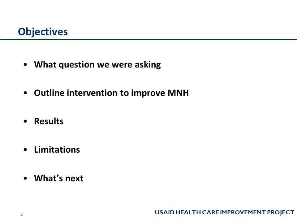 USAID HEALTH CARE IMPROVEMENT PROJECT Objectives What question we were asking Outline intervention to improve MNH Results Limitations What's next 2