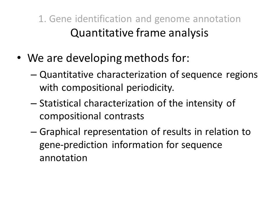 1. Gene identification and genome annotation Quantitative frame analysis We are developing methods for: – Quantitative characterization of sequence re