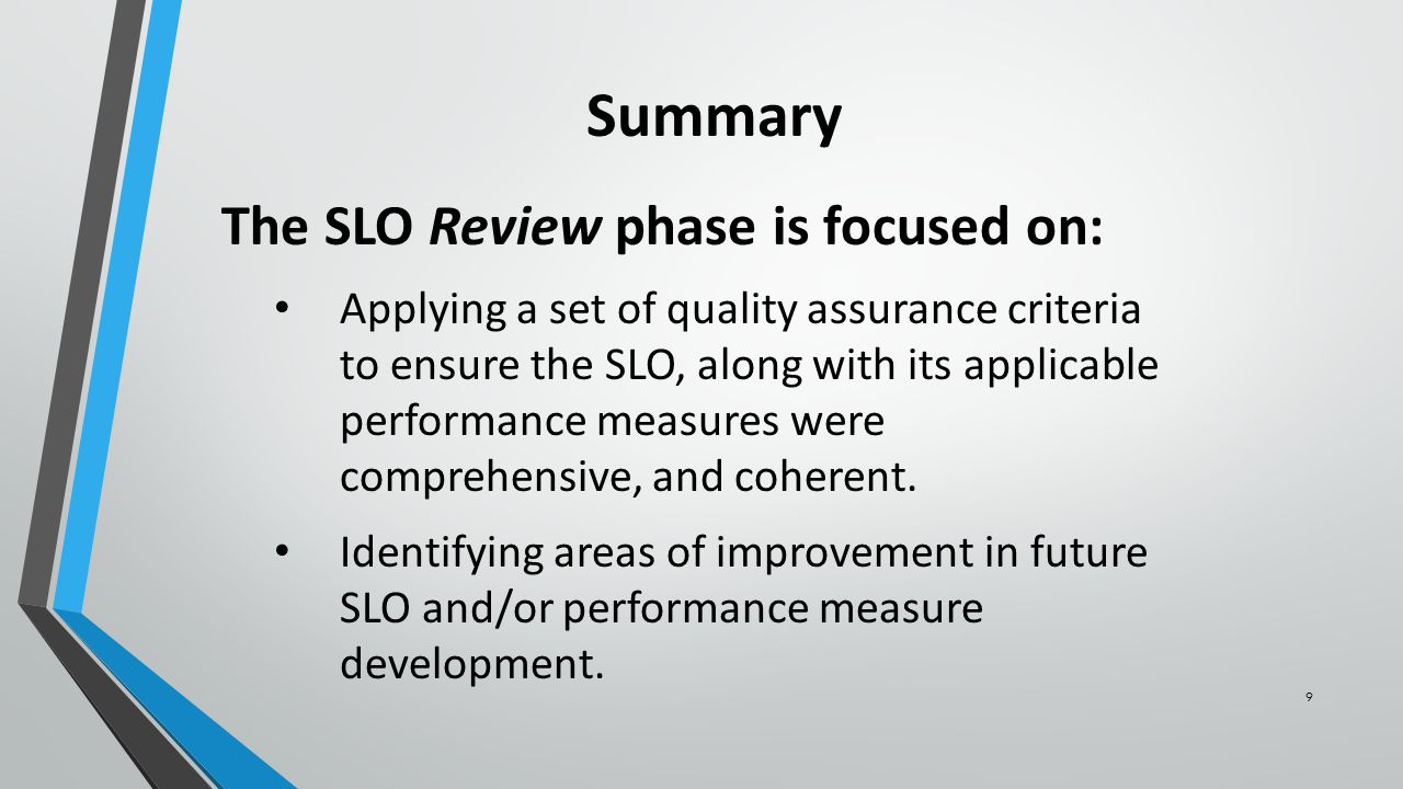 9 Summary The SLO Review phase is focused on: Applying a set of quality assurance criteria to ensure the SLO, along with its applicable performance measures were comprehensive, and coherent.