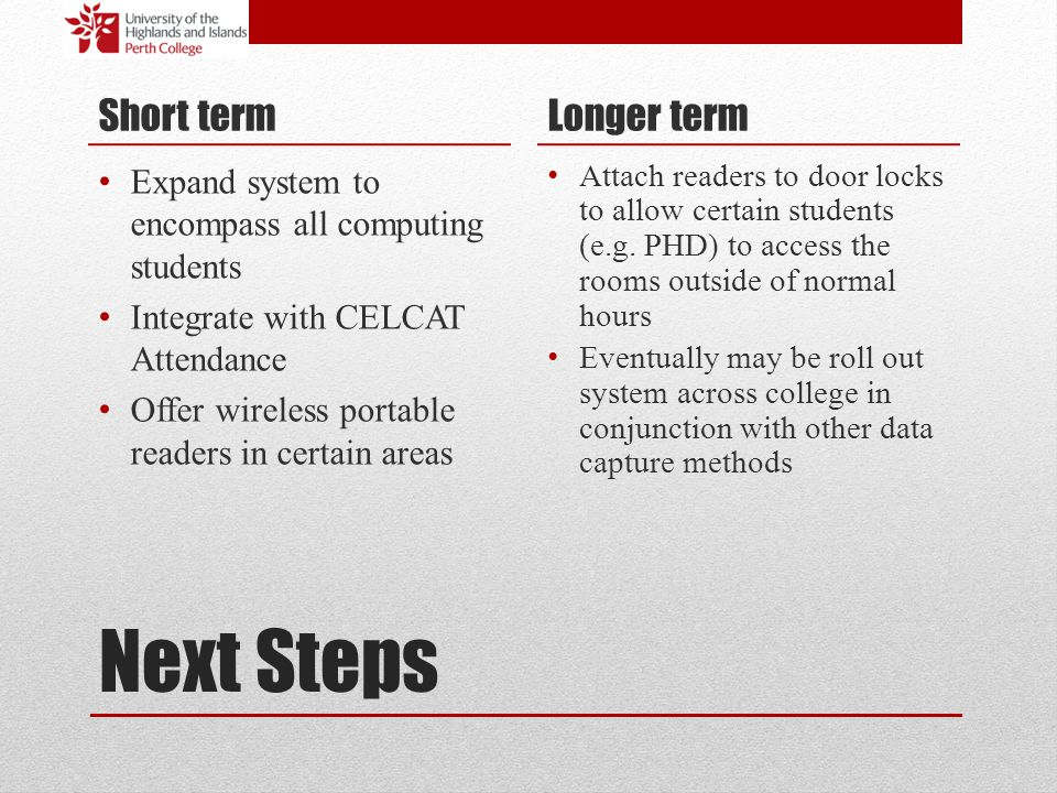 Next Steps Short term Expand system to encompass all computing students Integrate with CELCAT Attendance Offer wireless portable readers in certain ar