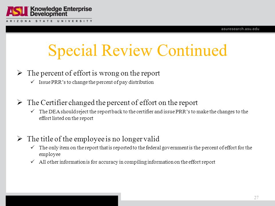 Special Review What if…  Effort Committed with No Salary Contact your GCO and have the effort: Transferred an employee whose activity included this effort And/or remove effort from this report  100% Sponsor Funded Effort for Faculty (unless research faculty) Issue a PRR to transfer a minimum of 1% of payroll distribution to a State or Local account  New Award Moves Committed Effort Over 100% Refuse the new award Or contact Sponsor(s) and renegotiate the commitment 26