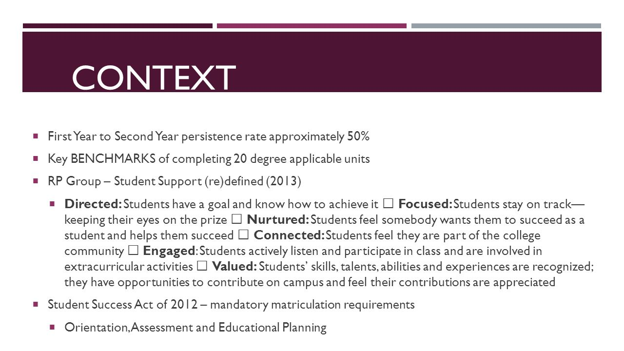CONTEXT  First Year to Second Year persistence rate approximately 50%  Key BENCHMARKS of completing 20 degree applicable units  RP Group – Student Support (re)defined (2013)  Directed: Students have a goal and know how to achieve it  Focused: Students stay on track— keeping their eyes on the prize  Nurtured: Students feel somebody wants them to succeed as a student and helps them succeed  Connected: Students feel they are part of the college community  Engaged: Students actively listen and participate in class and are involved in extracurricular activities  Valued: Students' skills, talents, abilities and experiences are recognized; they have opportunities to contribute on campus and feel their contributions are appreciated  Student Success Act of 2012 – mandatory matriculation requirements  Orientation, Assessment and Educational Planning
