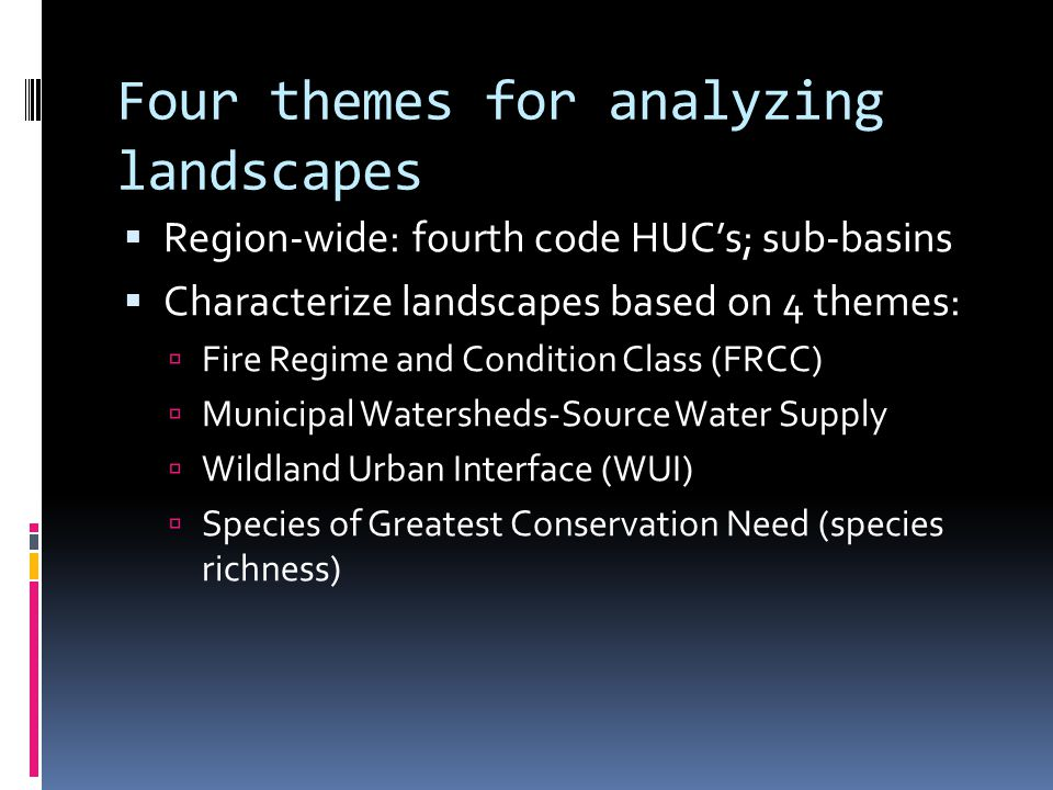 Four themes for analyzing landscapes  Region-wide: fourth code HUC's; sub-basins  Characterize landscapes based on 4 themes:  Fire Regime and Condition Class (FRCC)  Municipal Watersheds-Source Water Supply  Wildland Urban Interface (WUI)  Species of Greatest Conservation Need (species richness)