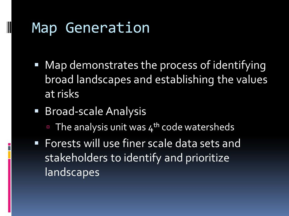 Map Generation  Map demonstrates the process of identifying broad landscapes and establishing the values at risks  Broad-scale Analysis  The analysis unit was 4 th code watersheds  Forests will use finer scale data sets and stakeholders to identify and prioritize landscapes