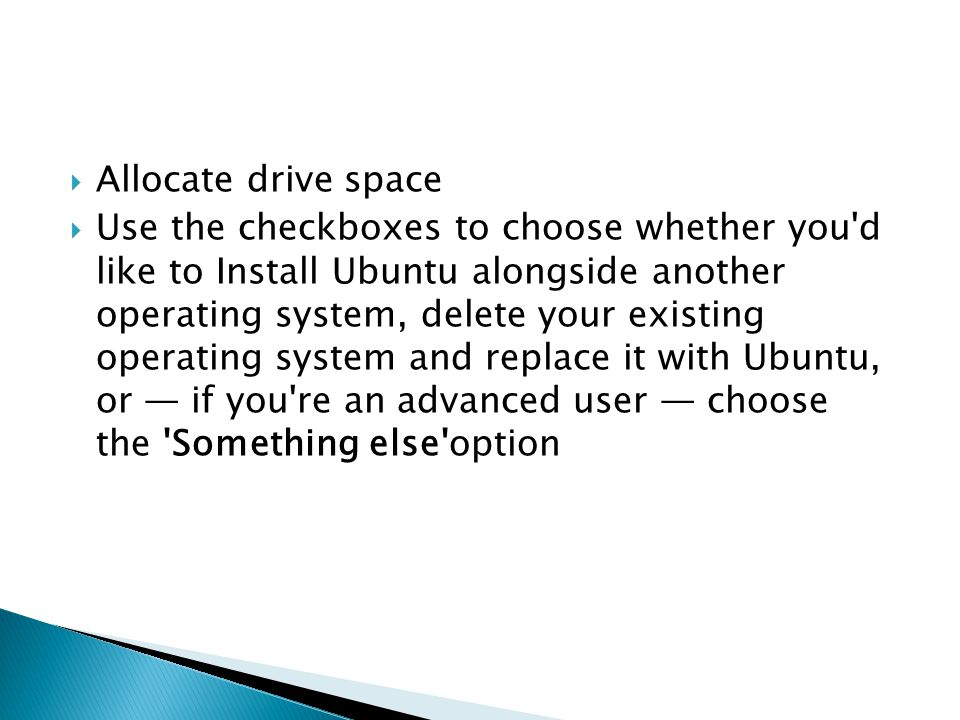 Allocate drive space  Use the checkboxes to choose whether you d like to Install Ubuntu alongside another operating system, delete your existing operating system and replace it with Ubuntu, or — if you re an advanced user — choose the Something else option