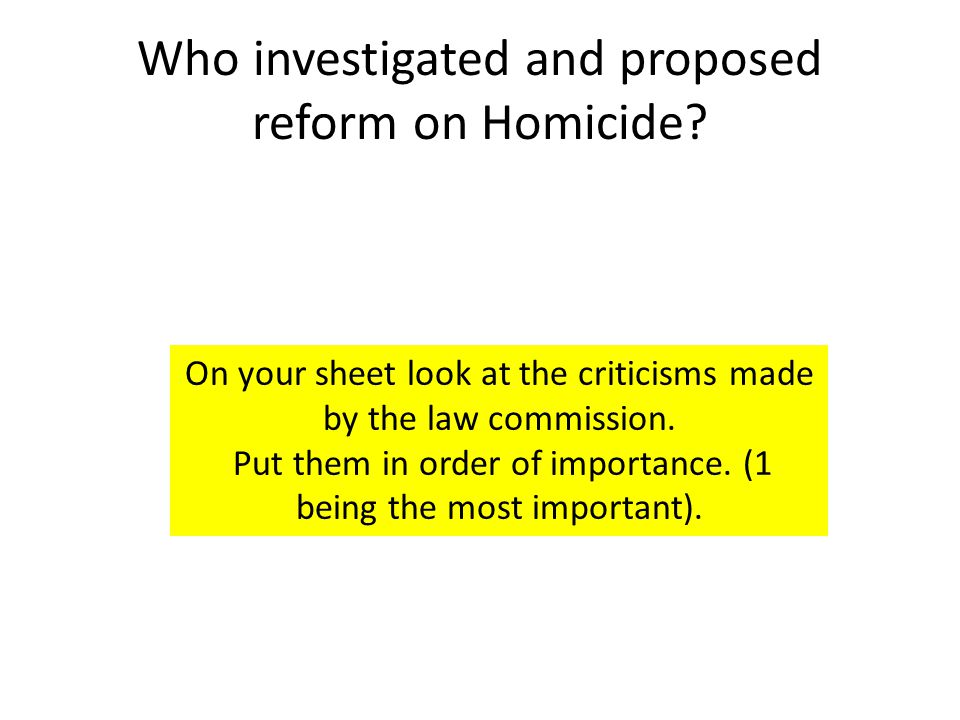 Who investigated and proposed reform on Homicide? On your sheet look at the criticisms made by the law commission. Put them in order of importance. (1