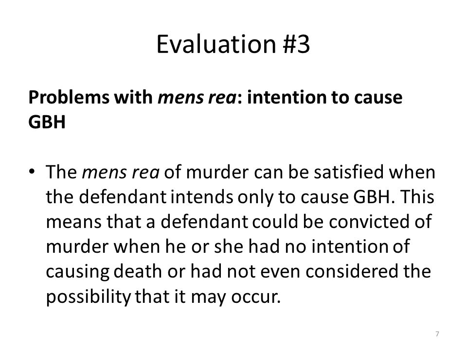 Evaluation #3 Problems with mens rea: intention to cause GBH The mens rea of murder can be satisfied when the defendant intends only to cause GBH. Thi