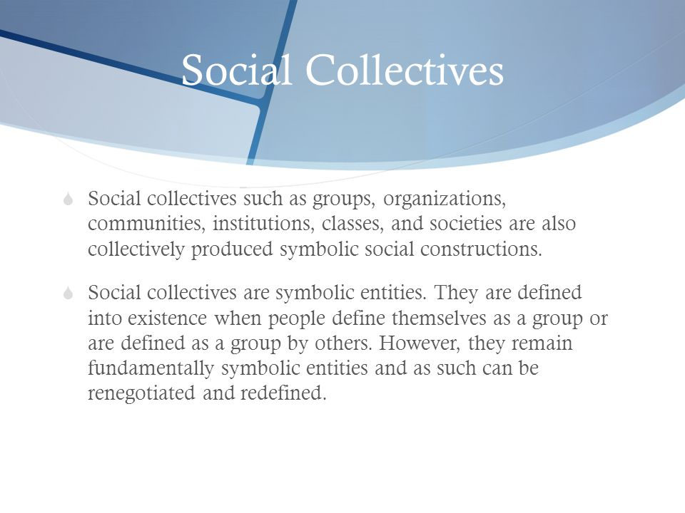 Social Collectives  Social collectives such as groups, organizations, communities, institutions, classes, and societies are also collectively produce