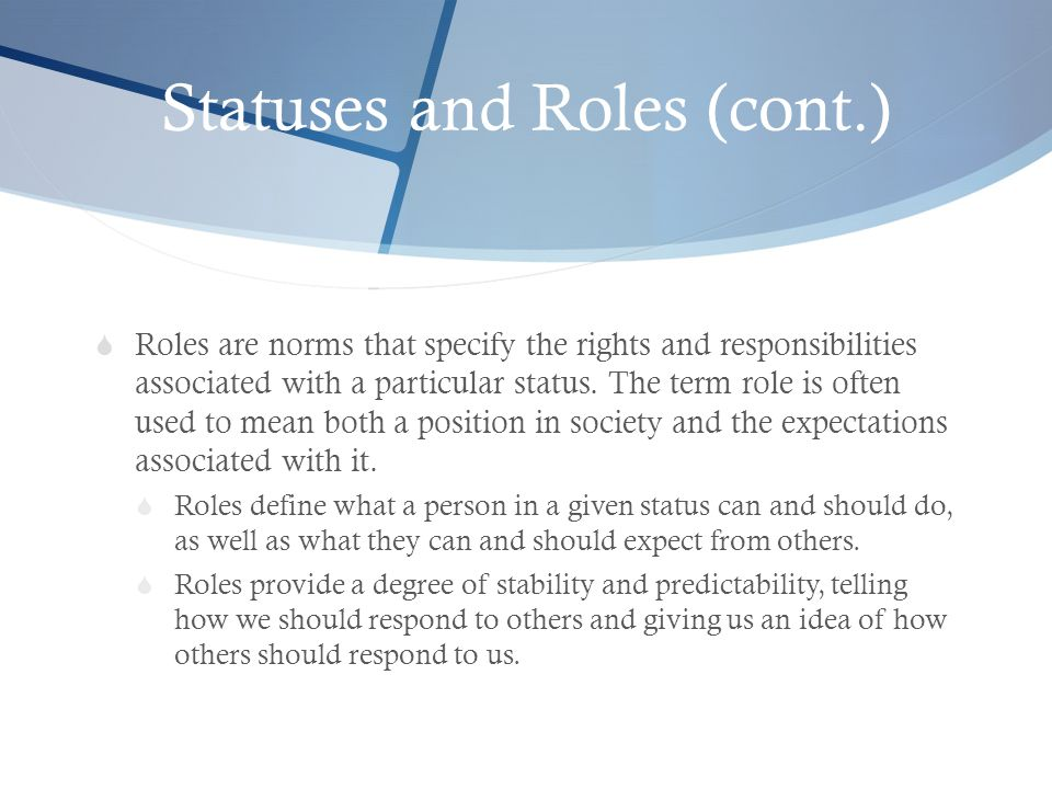 Statuses and Roles (cont.)  Roles are norms that specify the rights and responsibilities associated with a particular status. The term role is often