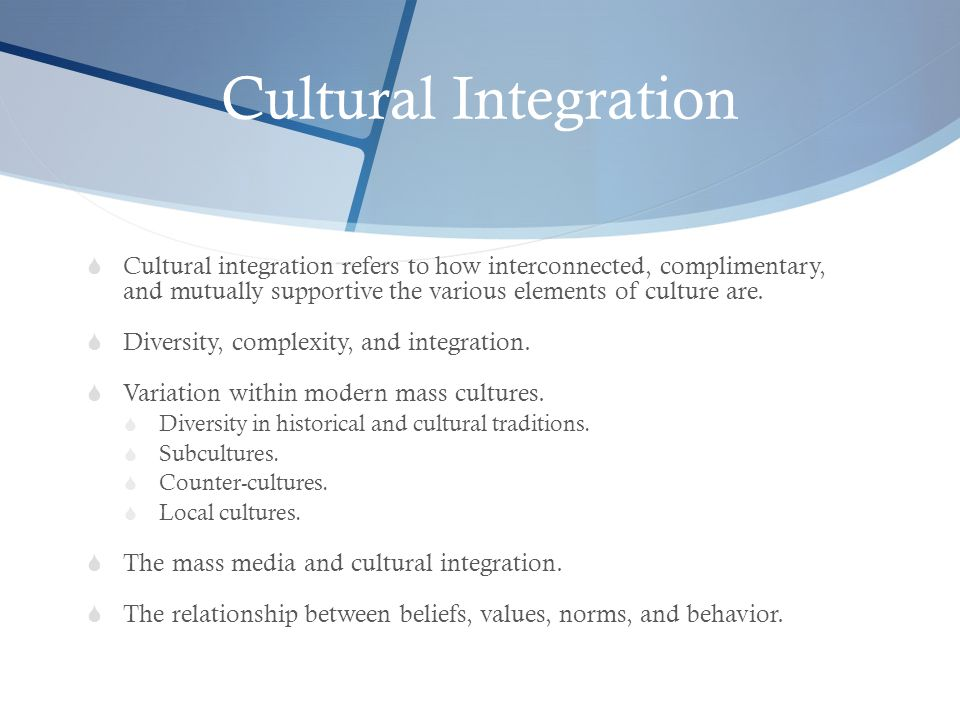 Cultural Integration  Cultural integration refers to how interconnected, complimentary, and mutually supportive the various elements of culture are.