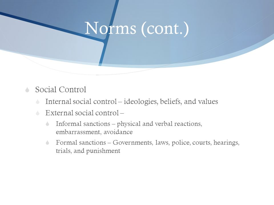Norms (cont.)  Social Control  Internal social control – ideologies, beliefs, and values  External social control –  Informal sanctions – physical