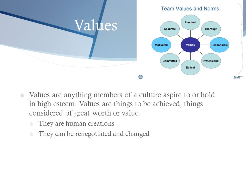 Values  Values are anything members of a culture aspire to or hold in high esteem. Values are things to be achieved, things considered of great worth