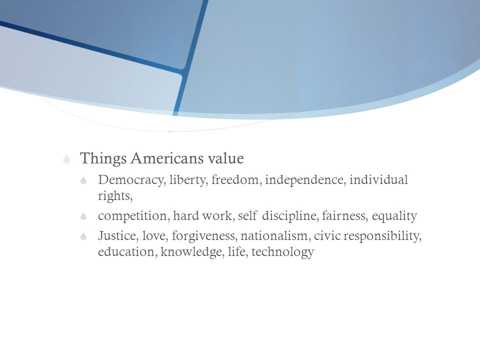  Things Americans value  Democracy, liberty, freedom, independence, individual rights,  competition, hard work, self discipline, fairness, equality