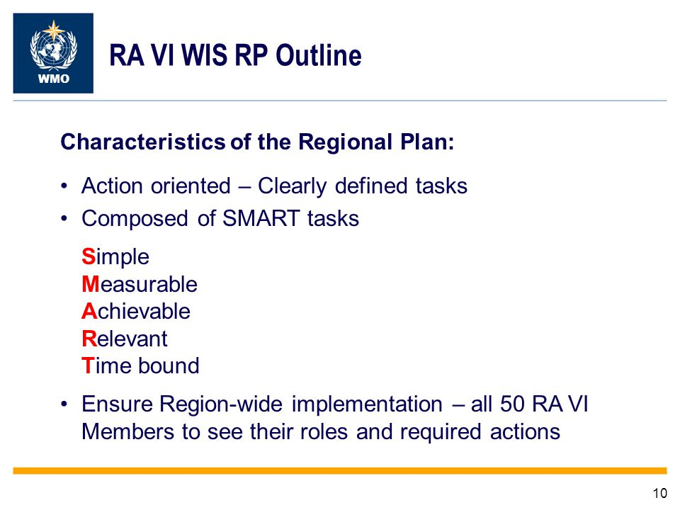 10 WMO RA VI WIS RP Outline Characteristics of the Regional Plan: Action oriented – Clearly defined tasks Composed of SMART tasks Simple Measurable Achievable Relevant Time bound Ensure Region-wide implementation – all 50 RA VI Members to see their roles and required actions