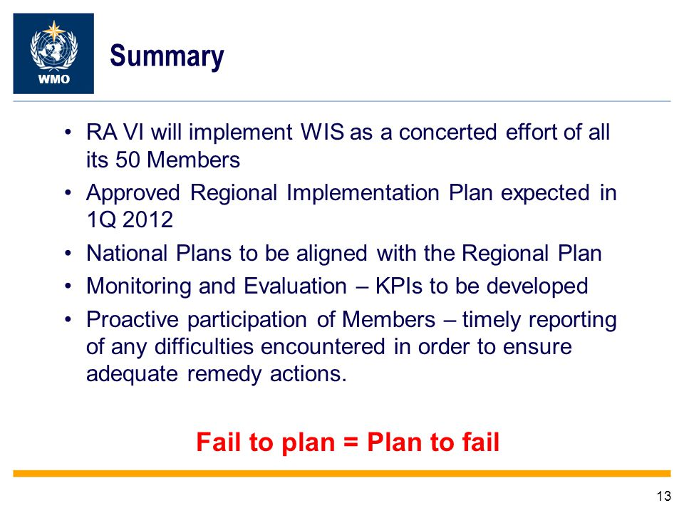 13 WMO Summary RA VI will implement WIS as a concerted effort of all its 50 Members Approved Regional Implementation Plan expected in 1Q 2012 National Plans to be aligned with the Regional Plan Monitoring and Evaluation – KPIs to be developed Proactive participation of Members – timely reporting of any difficulties encountered in order to ensure adequate remedy actions.