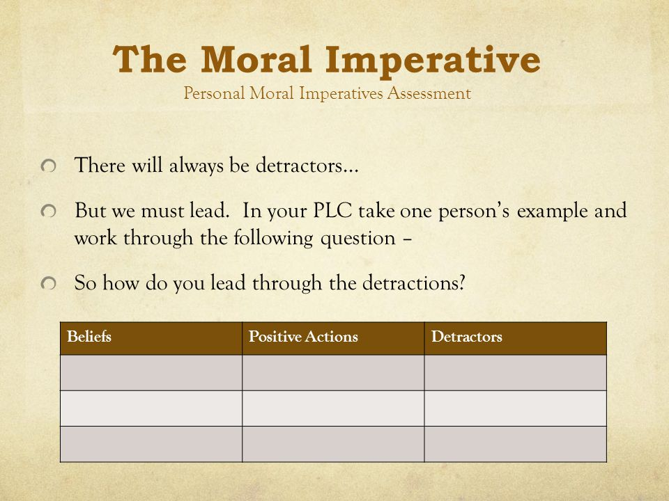 The Moral Imperative Personal Moral Imperatives Assessment There will always be detractors... But we must lead. In your PLC take one person's example