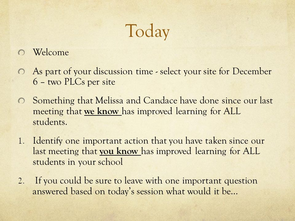 Today Welcome As part of your discussion time - select your site for December 6 – two PLCs per site Something that Melissa and Candace have done since our last meeting that we know has improved learning for ALL students.