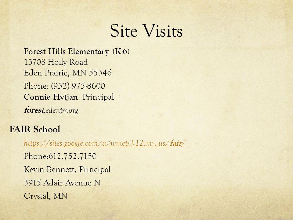 Site Visits Forest Hills Elementary (K-6) 13708 Holly Road Eden Prairie, MN 55346 Phone: (952) 975-8600 Connie Hytjan, Principal forest.edenpr.org FAIR School https://sites.google.com/a/wmep.k12.mn.us/ fair / Phone:612.752.7150 Kevin Bennett, Principal 3915 Adair Avenue N.