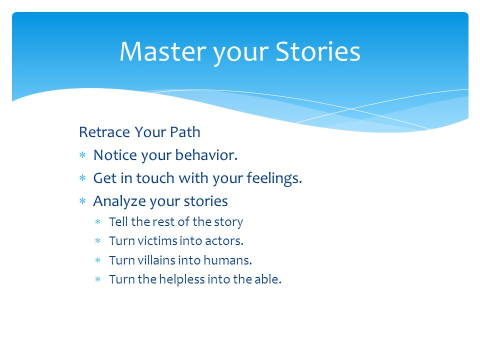 Retrace Your Path  Notice your behavior.  Get in touch with your feelings.  Analyze your stories  Tell the rest of the story  Turn victims into a