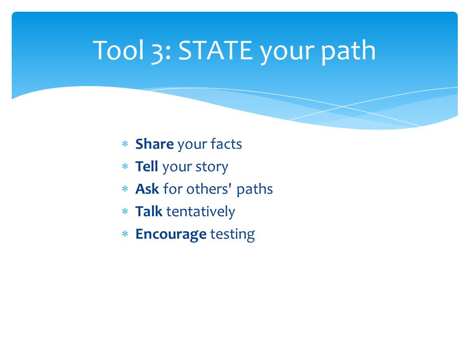  Share your facts  Tell your story  Ask for others paths  Talk tentatively  Encourage testing Tool 3: STATE your path